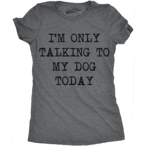 Women's Only Talking to My Dog Today T-Shirt.